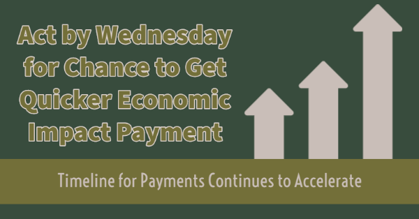 Act by Wednesday for Chance to Get Quicker Economic Impact Payment; Timeline for Payments Continues to Accelerate