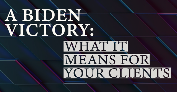 A Biden Victory: What it Means for Your Clients