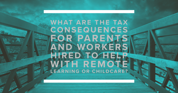 What Are the Tax Consequences for Parents and Workers Hired to Help with Remote Learning or Childcare?