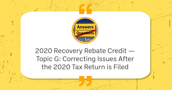 2020 Recovery Rebate Credit — Topic G: Correcting Issues After the 2020 Tax Return is Filed