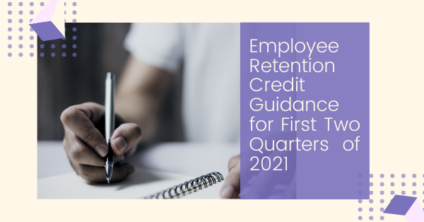 Employee Retention Credit Guidance for First Two Quarters of 2021