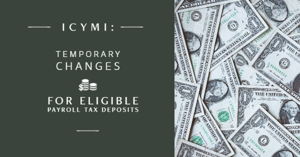 ICYMI: Temporary Changes for Eligible Payroll Tax Deposits