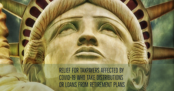 Relief for Taxpayers Affected by COVID-19 Who Take Distributions or Loans from Retirement Plans