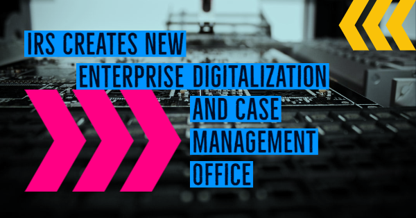 IRS Creates New Enterprise Digitalization and Case Management Office