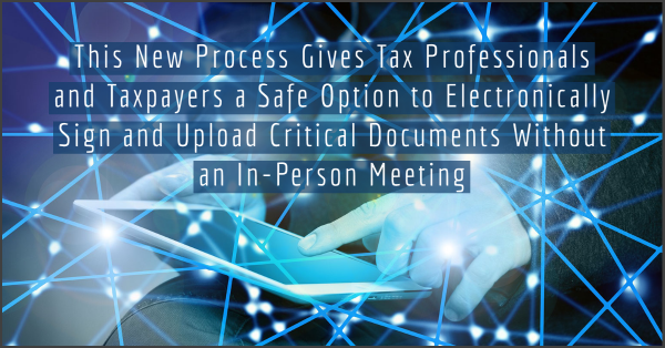 This New Process Gives Tax Professionals and Taxpayers a Safe Option to Electronically Sign and Upload Critical Documents Without an In-Person Meeting